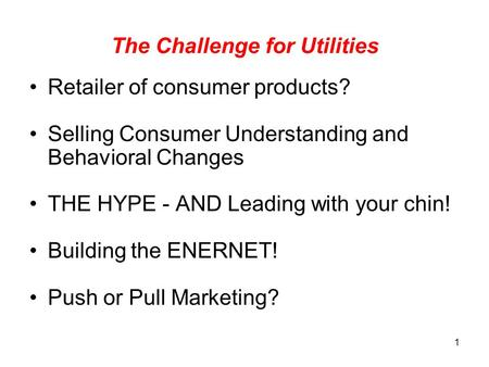 1 The Challenge for Utilities Retailer of consumer products? Selling Consumer Understanding and Behavioral Changes THE HYPE - AND Leading with your chin!