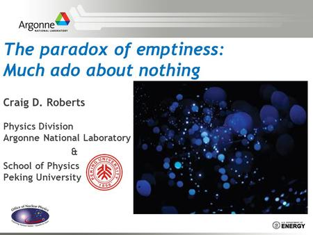 The paradox of emptiness: Much ado about nothing Craig D. Roberts Physics Division Argonne National Laboratory & School of Physics Peking University.