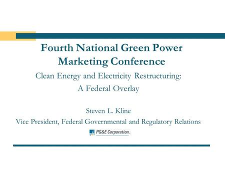 Fourth National Green Power Marketing Conference Clean Energy and Electricity Restructuring: A Federal Overlay Steven L. Kline Vice President, Federal.