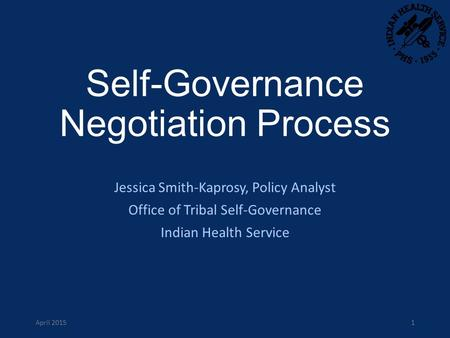 Self-Governance Negotiation Process Jessica Smith-Kaprosy, Policy Analyst Office of Tribal Self-Governance Indian Health Service April 20151.