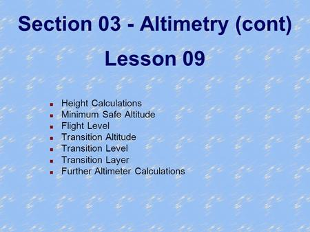 Section 03 - Altimetry (cont) Lesson 09 n Height Calculations n Minimum Safe Altitude n Flight Level n Transition Altitude n Transition Level n Transition.