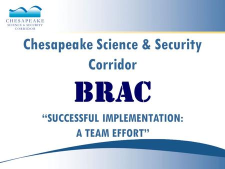 "Chesapeake Science & Security Corridor BRAC ""SUCCESSFUL IMPLEMENTATION: A TEAM EFFORT"""