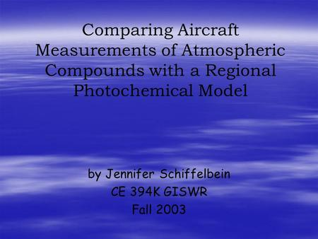 Comparing Aircraft Measurements of Atmospheric Compounds with a Regional Photochemical Model by Jennifer Schiffelbein CE 394K GISWR Fall 2003.