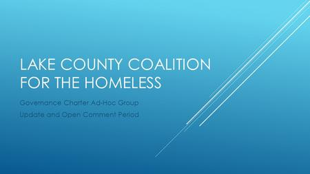 LAKE COUNTY COALITION FOR THE HOMELESS Governance Charter Ad-Hoc Group Update and Open Comment Period.