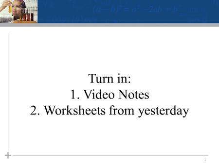 Turn in: 1. Video Notes 2. Worksheets from yesterday 1.