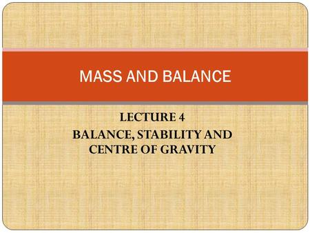 LECTURE 4 BALANCE, STABILITY AND CENTRE OF GRAVITY MASS AND BALANCE.