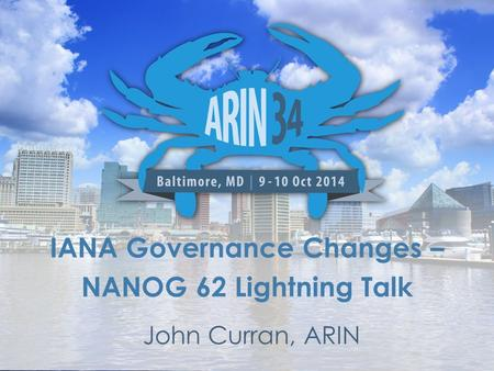 IANA Governance Changes – NANOG 62 Lightning Talk John Curran, ARIN.