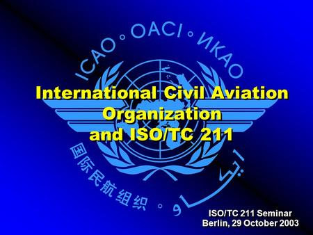 International Civil Aviation Organization and ISO/TC 211 ISO/TC 211 Seminar Berlin, 29 October 2003 ISO/TC 211 Seminar Berlin, 29 October 2003.