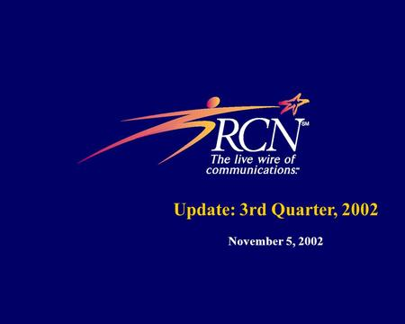 Update: 3rd Quarter, 2002 November 5, 2002. 1 Forward Looking Statement Disclaimer Some of the statements made by RCN in these slides are forward-looking.