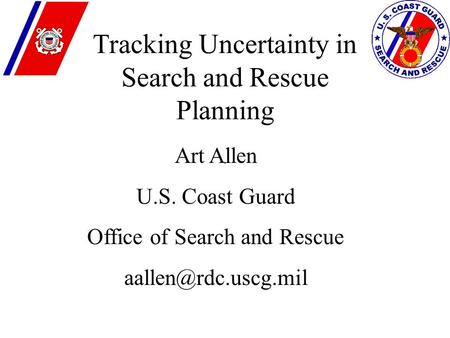 . Tracking Uncertainty in Search and Rescue Planning Art Allen U.S. Coast Guard Office of Search and Rescue