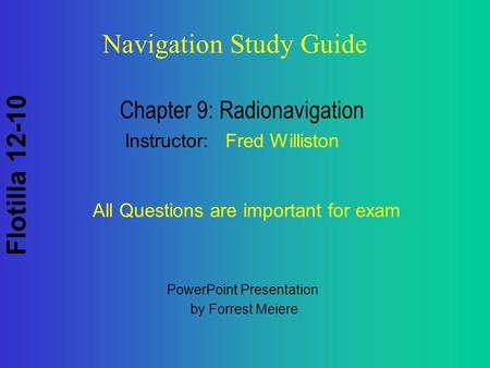Flotilla 12-10 Navigation Study Guide Chapter 9: Radionavigation Instructor: Fred Williston All Questions are important for exam PowerPoint Presentation.