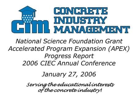 Serving the educational interests of the concrete industry ! National Science Foundation Grant Accelerated Program Expansion (APEX) Progress Report 2006.