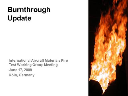 Federal Aviation Administration Burnthrough Update International Aircraft Materials Fire Test Working Group Meeting June 17, 2009 Köln, Germany.