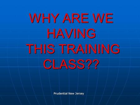 WHY ARE WE HAVING THIS TRAINING CLASS?? Prudential New Jersey.