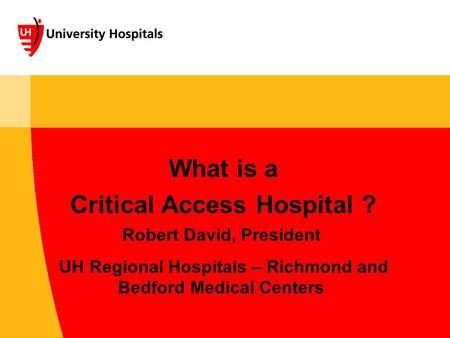 What is a Critical Access Hospital ? Robert David, President UH Regional Hospitals – Richmond and Bedford Medical Centers.