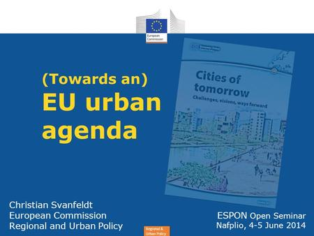 Regional & Urban Policy Christian Svanfeldt European Commission Regional and Urban Policy (Towards an) EU urban agenda ESPON Open Seminar Nafplio, 4-5.