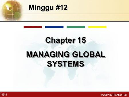 15.1 © 2007 by Prentice Hall Minggu #12 Chapter 15 MANAGING GLOBAL SYSTEMS Chapter 15 MANAGING GLOBAL SYSTEMS.