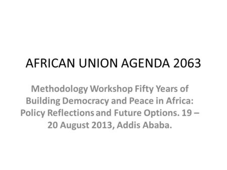AFRICAN UNION AGENDA 2063 Methodology Workshop Fifty Years of Building Democracy and Peace in Africa: Policy Reflections and Future Options. 19 – 20 August.