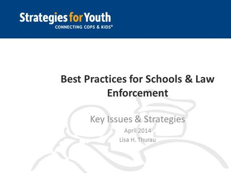 Best Practices for Schools & Law Enforcement Key Issues & Strategies April 2014 Lisa H. Thurau.