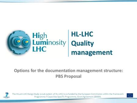 HL-LHC Quality management Options for the documentation management structure: PBS Proposal The HiLumi LHC Design Study (a sub-system of HL-LHC) is co-funded.