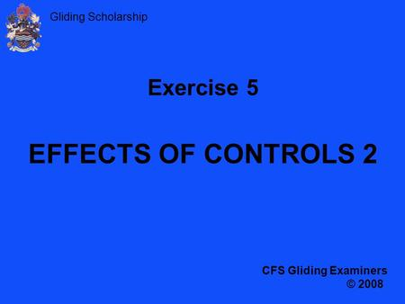 Gliding Scholarship Exercise 5 EFFECTS OF CONTROLS 2 CFS Gliding Examiners © 2008.