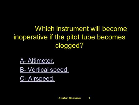 Aviation Seminars1 #3248. Which instrument will become inoperative if the pitot tube becomes clogged? A- Altimeter. B- Vertical speed. C- Airspeed.