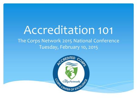 Accreditation 101 The Corps Network 2015 National Conference Tuesday, February 10, 2015.