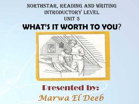NorthStar, Reading and Writing introductory level Unit 3 WHAT'S IT WORTH TO YOU ? Presented by: Marwa El Deeb.