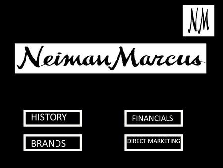 HISTORY BRANDS FINANCIALS DIRECT MARKETING. HISTORY Neiman Marcus, originally Neiman-Marcus, is an American luxury specialty department store owned by.