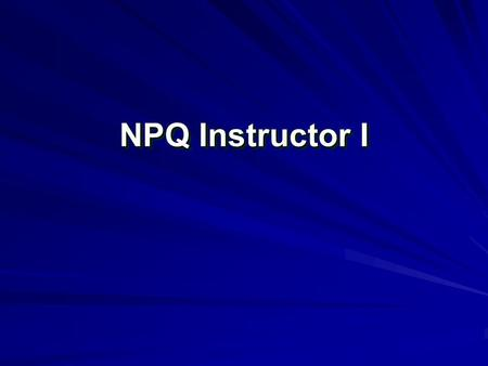 NPQ Instructor I. Introduction and Registration Sign the time in sheet. Classroom Rules –Students can only miss 3.6 hours of the class. Excused or unexcused.