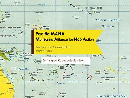 Pacific MANA M onitoring A lliance for N CD A ction Briefing and Consultation March 2014 Dr Ilisapeci Kubuabola-Samisonir.
