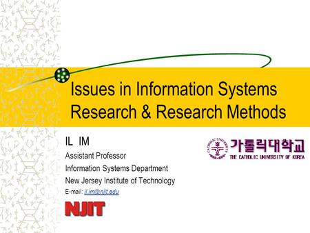 Issues in Information Systems Research & Research Methods IL IM Assistant Professor Information Systems Department New Jersey Institute of Technology E-mail: