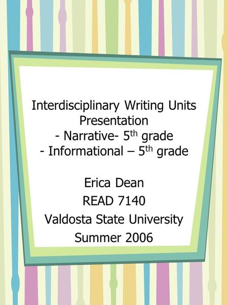 Interdisciplinary Writing Units Presentation - Narrative- 5 th grade - Informational – 5 th grade Erica Dean READ 7140 Valdosta State University Summer.