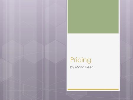 Pricing by Maria Peer. Role of Pricing  Produces revenue  Product, place and promotion produce costs © Maria Peer 2.