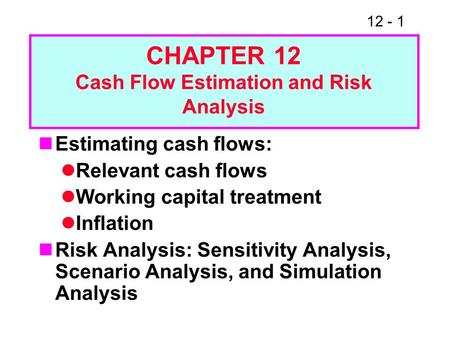 12 - 1 Estimating cash flows: Relevant cash flows Working capital treatment Inflation Risk Analysis: Sensitivity Analysis, Scenario Analysis, and Simulation.
