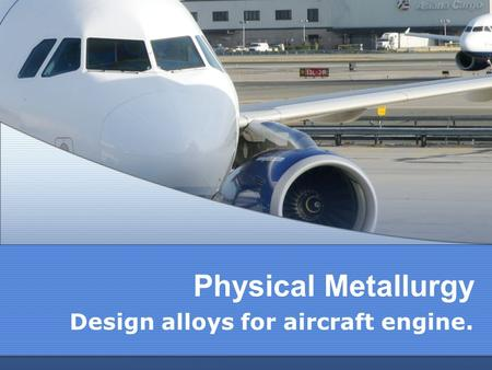 Physical Metallurgy Design alloys for aircraft engine.