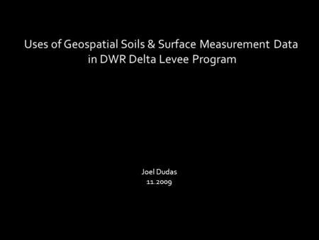 Uses of Geospatial Soils & Surface Measurement Data in DWR Delta Levee Program Joel Dudas 11.2009.