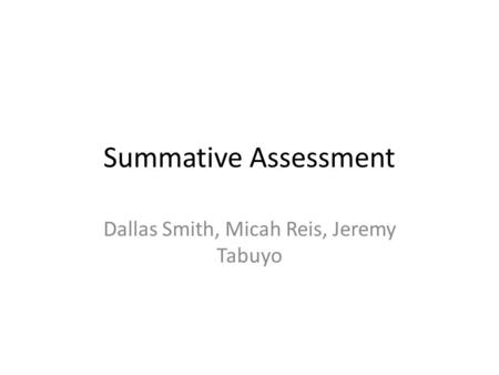 Summative Assessment Dallas Smith, Micah Reis, Jeremy Tabuyo.