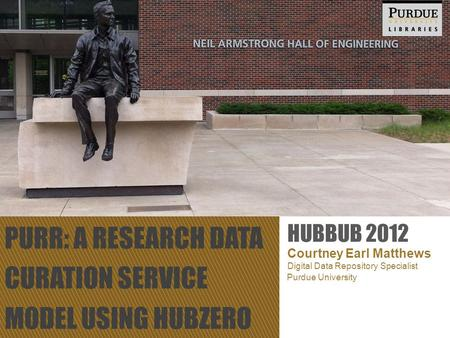 PURR: A RESEARCH DATA CURATION SERVICE MODEL USING HUBZERO Courtney Earl Matthews Digital Data Repository Specialist HUBBUB 2012 Purdue University.