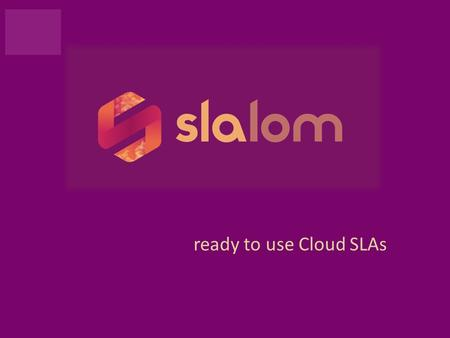 "Ready to use Cloud SLAs. SLALOM Project2 SLALOM is ready to use Cloud SLAs ""SLALOM will take theory to practice, providing a trusted verifiable starting."