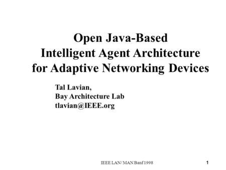 1 IEEE LAN/ MAN Banf 1998 Open Java-Based Intelligent Agent Architecture for Adaptive Networking Devices Tal Lavian, Bay Architecture Lab