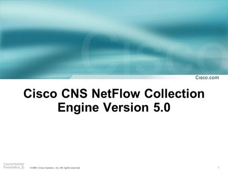 1 Course Number Presentation_ID © 2001, Cisco Systems, Inc. All rights reserved. Cisco CNS NetFlow Collection Engine Version 5.0.