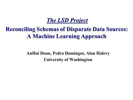 AnHai Doan, Pedro Domingos, Alon Halevy University of Washington Reconciling Schemas of Disparate Data Sources: A Machine Learning Approach The LSD Project.
