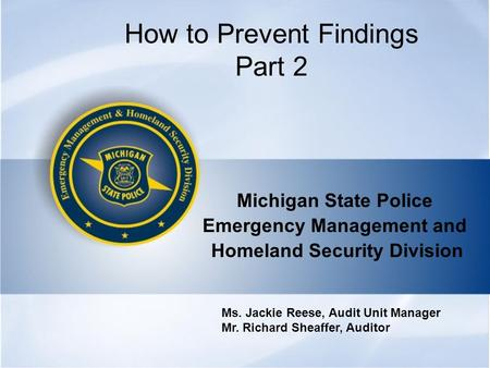How to Prevent Findings Part 2 Michigan State Police Emergency Management and Homeland Security Division Ms. Jackie Reese, Audit Unit Manager Mr. Richard.