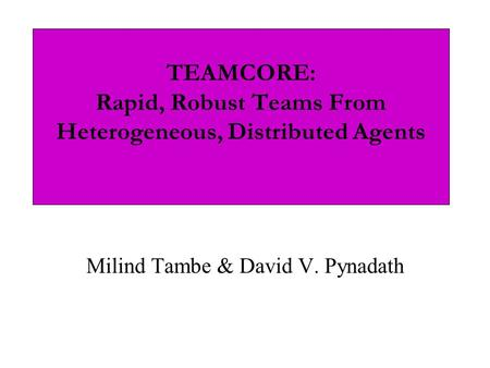 TEAMCORE: Rapid, Robust Teams From Heterogeneous, Distributed Agents Milind Tambe & David V. Pynadath.