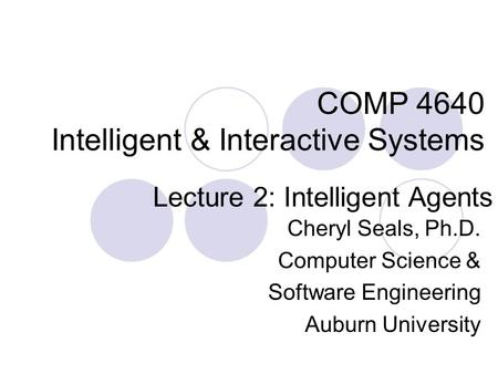 COMP 4640 Intelligent & Interactive Systems Cheryl Seals, Ph.D. Computer Science & Software Engineering Auburn University Lecture 2: Intelligent Agents.