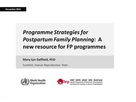 11 Programme Strategies for Postpartum Family Planning: A new resource for FP programmes Mary Lyn Gaffield, PhD November 2013 Scientist, Human Reproduction.