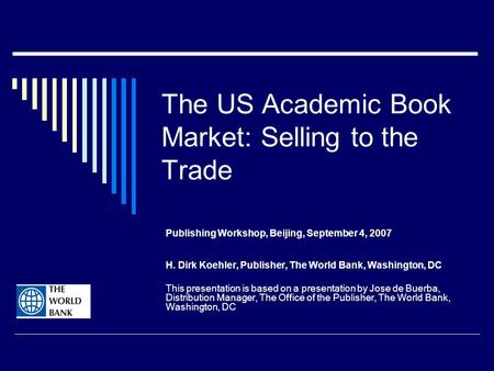 The US Academic Book Market: Selling to the Trade Publishing Workshop, Beijing, September 4, 2007 H. Dirk Koehler, Publisher, The World Bank, Washington,