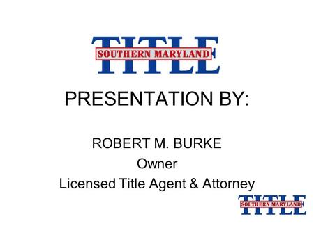 PRESENTATION BY: ROBERT M. BURKE Owner Licensed Title Agent & Attorney.