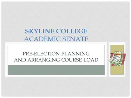 SKYLINE COLLEGE ACADEMIC SENATE PRE-ELECTION PLANNING AND ARRANGING COURSE LOAD.